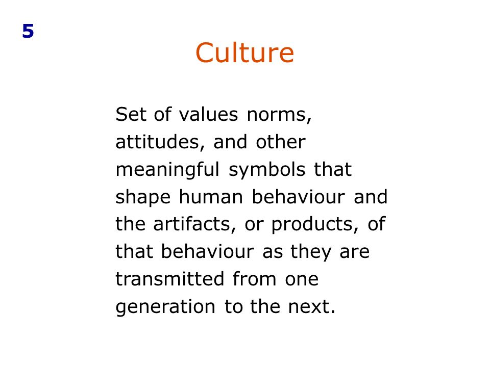 Set of values norms, attitudes, and other meaningful symbols that shape human behaviour and the artifacts, or products, of that behaviour as they are transmitted from one generation to the next.