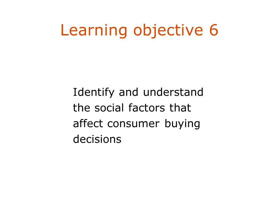 Learning objective 6 Identify and understand the social factors that affect consumer buying decisions