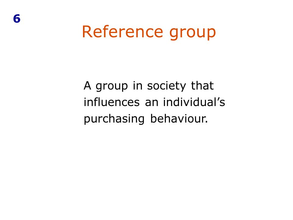 A group in society that influences an individual's purchasing behaviour. Reference group 6
