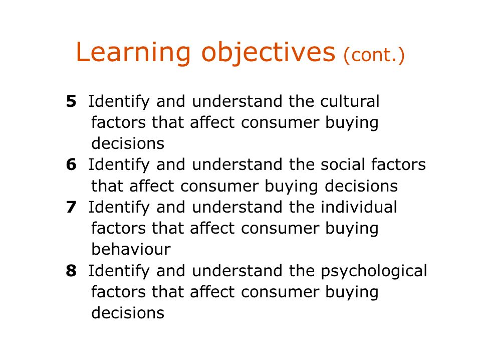 Learning objectives (cont.) 5 Identify and understand the cultural factors that affect consumer buying decisions 6 Identify and understand the social factors that affect consumer buying decisions 7 Identify and understand the individual factors that affect consumer buying behaviour 8 Identify and understand the psychological factors that affect consumer buying decisions