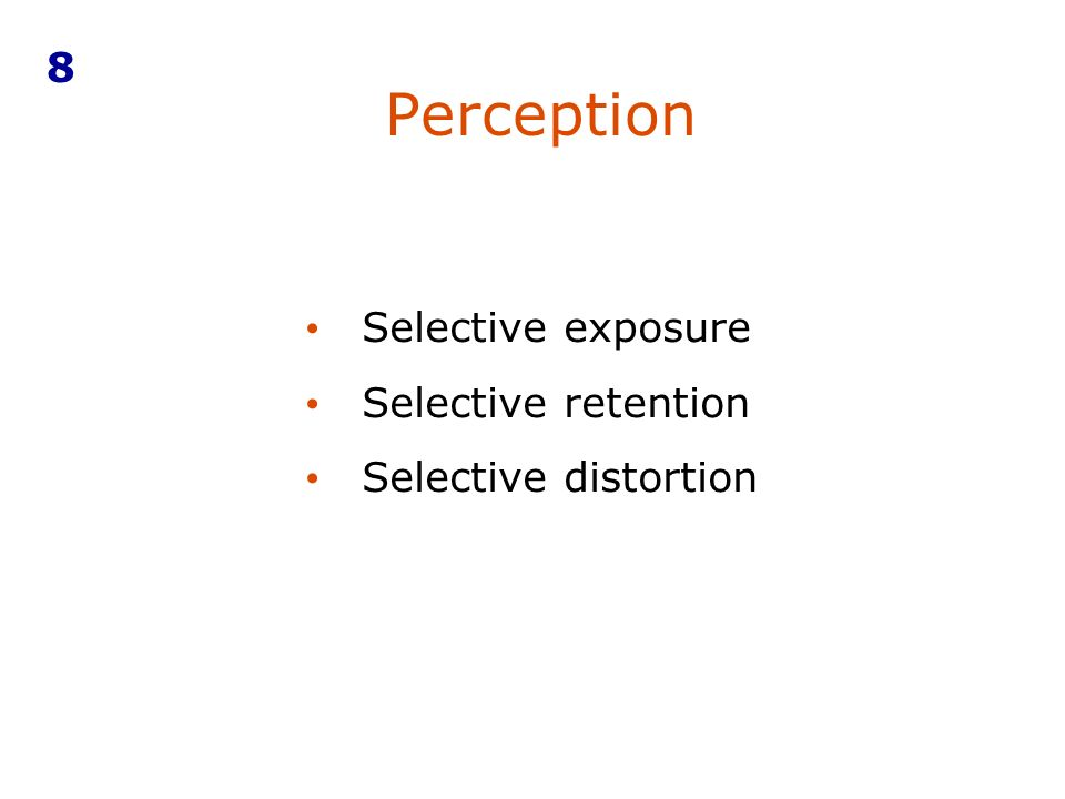 8 Perception Selective exposure Selective retention Selective distortion