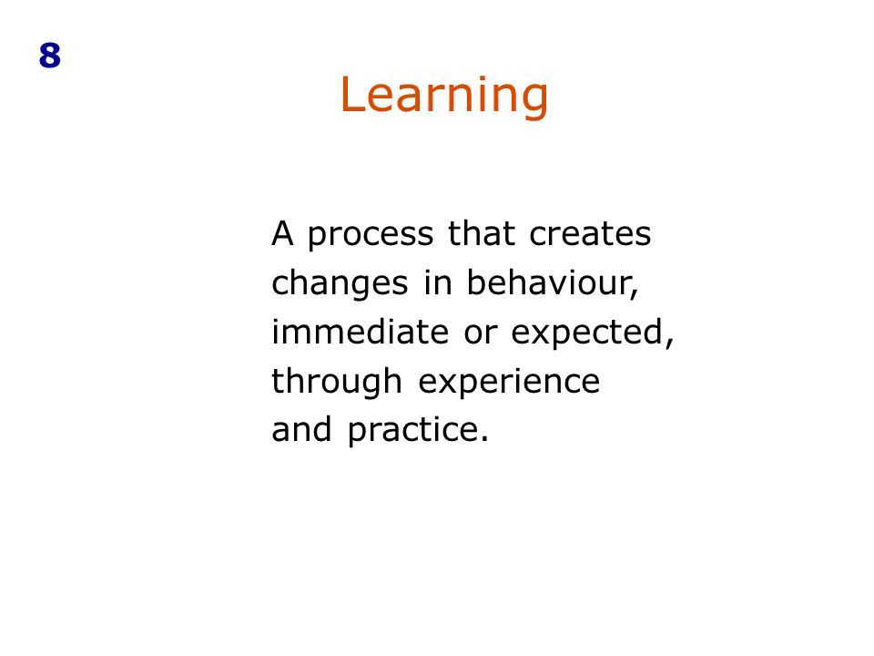 A process that creates changes in behaviour, immediate or expected, through experience and practice.