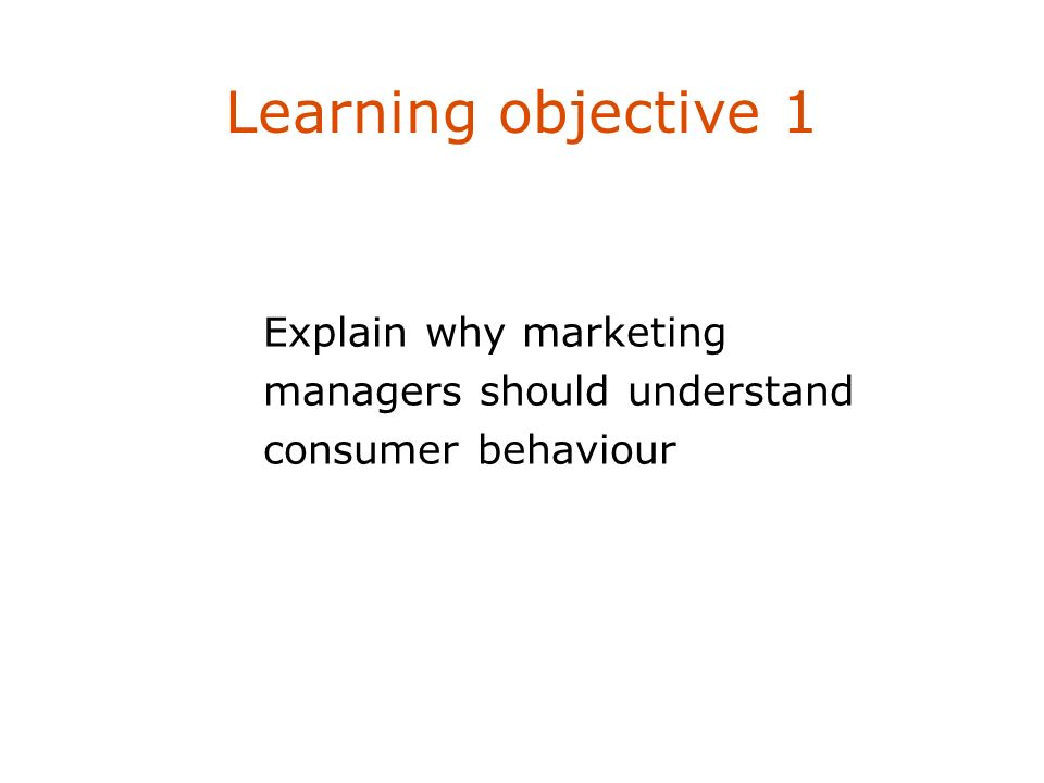 Learning objective 1 Explain why marketing managers should understand consumer behaviour