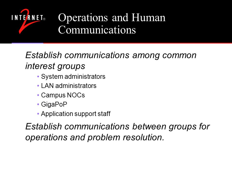 Operations and Human Communications Establish communications among common interest groups System administrators LAN administrators Campus NOCs GigaPoP Application support staff Establish communications between groups for operations and problem resolution.