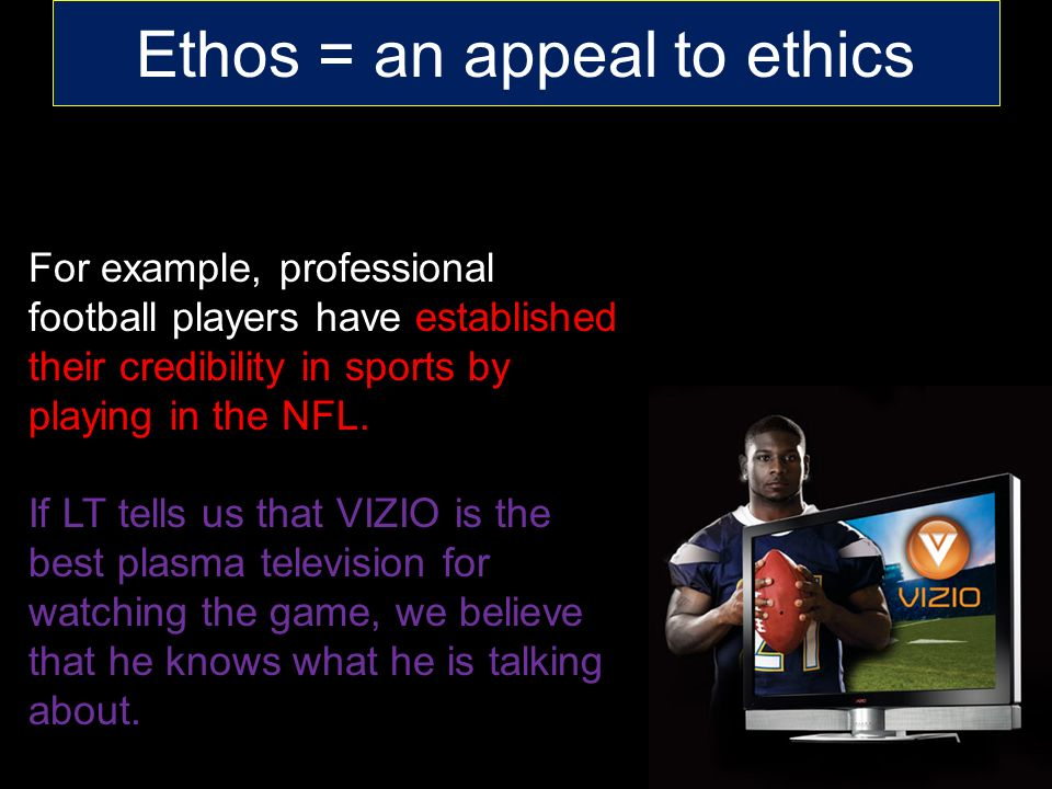 Ethos = an appeal to ethics For example, professional football players have established their credibility in sports by playing in the NFL.