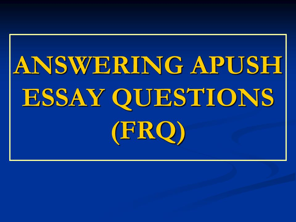 ANSWERING APUSH ESSAY QUESTIONS (FRQ). Essay Prompt All college ...