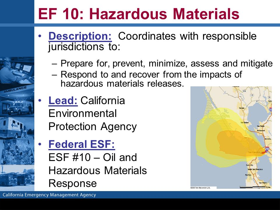 EF 10: Hazardous Materials Description: Coordinates with responsible jurisdictions to: –Prepare for, prevent, minimize, assess and mitigate –Respond to and recover from the impacts of hazardous materials releases.