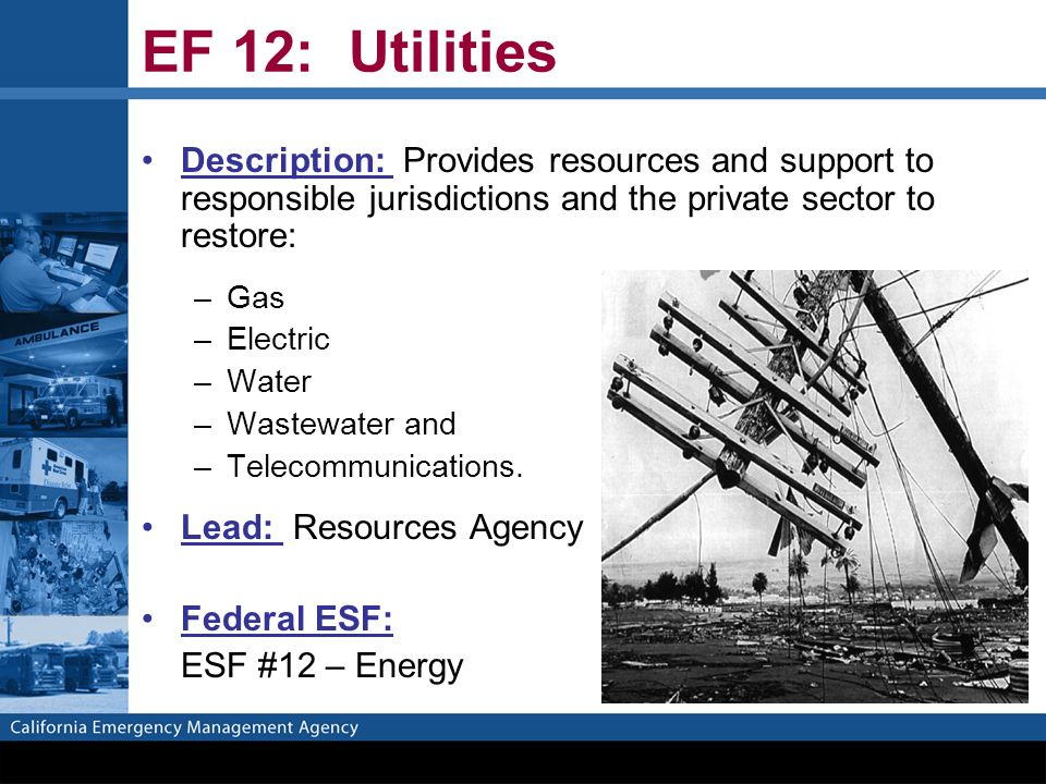EF 12: Utilities Description: Provides resources and support to responsible jurisdictions and the private sector to restore: –Gas –Electric –Water –Wastewater and –Telecommunications.