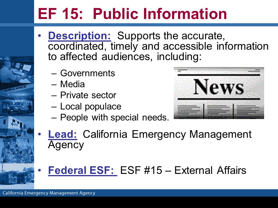 EF 15: Public Information Description: Supports the accurate, coordinated, timely and accessible information to affected audiences, including: –Governments –Media –Private sector –Local populace –People with special needs.