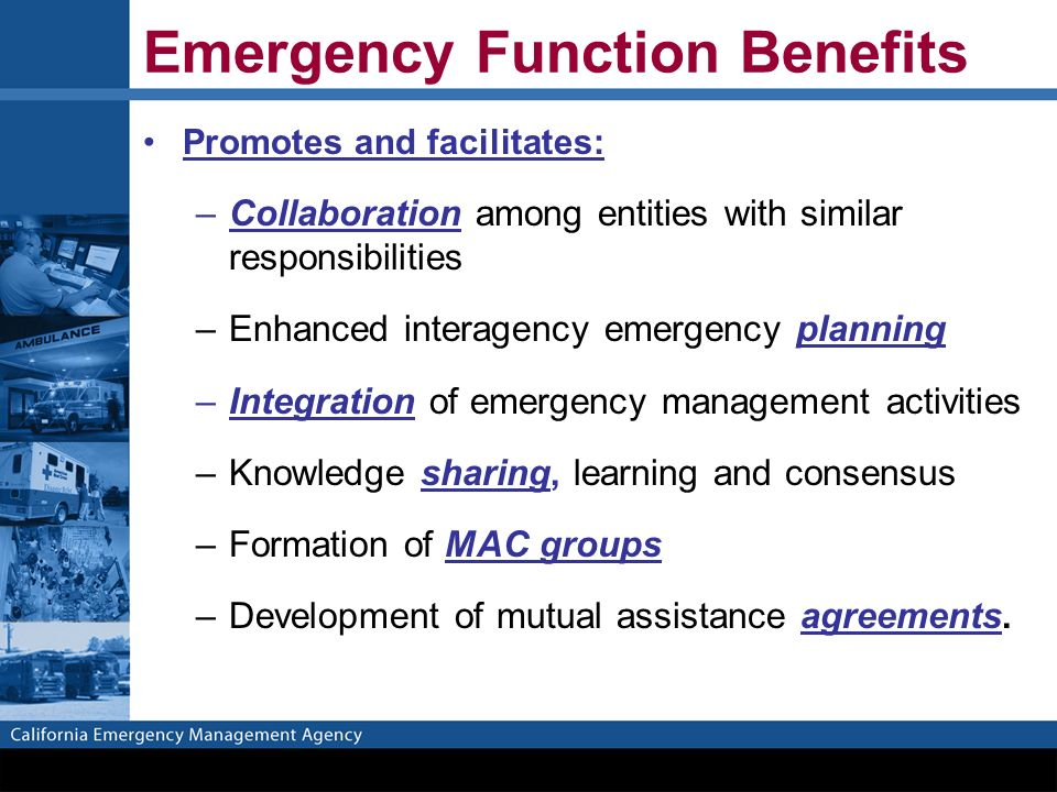 Emergency Function Benefits Promotes and facilitates: –Collaboration among entities with similar responsibilities –Enhanced interagency emergency planning –Integration of emergency management activities –Knowledge sharing, learning and consensus –Formation of MAC groups –Development of mutual assistance agreements.