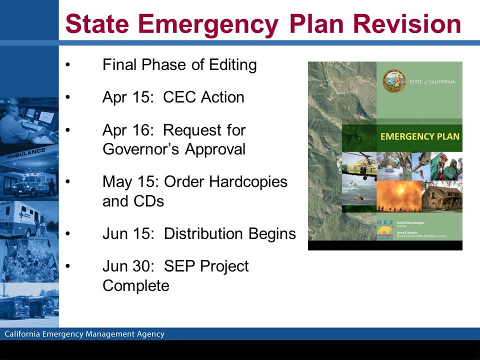 State Emergency Plan Revision Final Phase of Editing Apr 15: CEC Action Apr 16: Request for Governor's Approval May 15: Order Hardcopies and CDs Jun 15: Distribution Begins Jun 30: SEP Project Complete