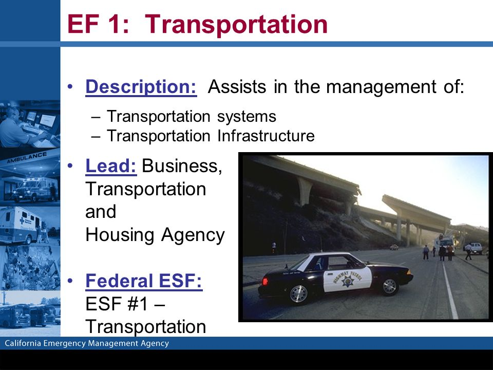 EF 1: Transportation Description: Assists in the management of: –Transportation systems –Transportation Infrastructure Lead: Business, Transportation and Housing Agency Federal ESF: ESF #1 – Transportation