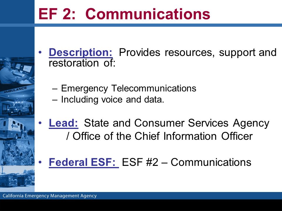 EF 2: Communications Description: Provides resources, support and restoration of: –Emergency Telecommunications –Including voice and data.