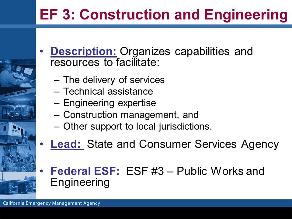 EF 3: Construction and Engineering Description: Organizes capabilities and resources to facilitate: –The delivery of services –Technical assistance –Engineering expertise –Construction management, and –Other support to local jurisdictions.