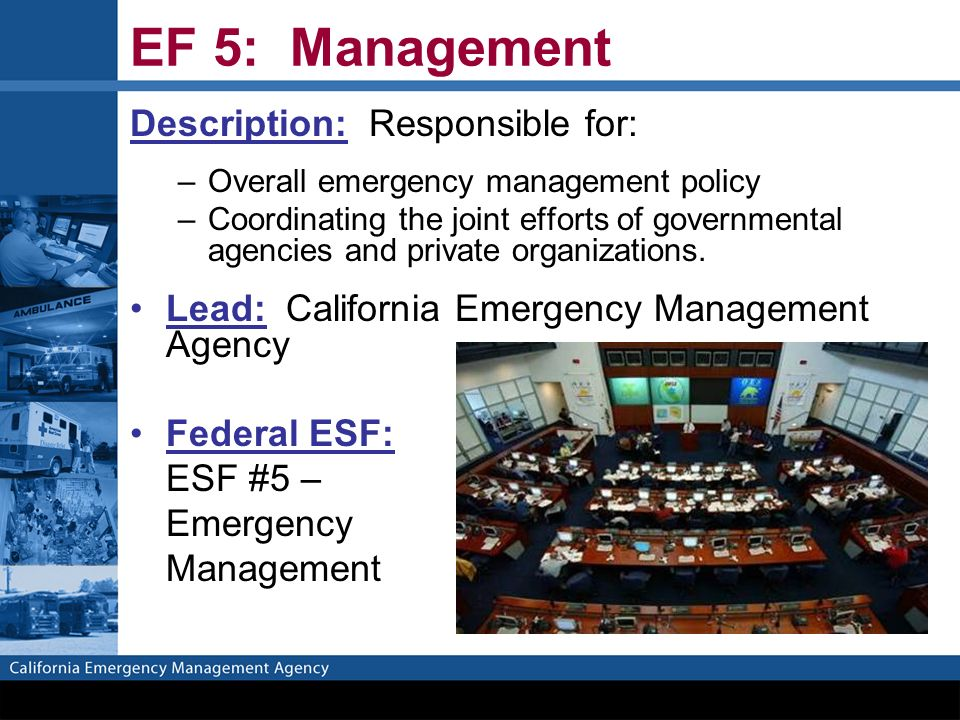 EF 5: Management Description: Responsible for: –Overall emergency management policy –Coordinating the joint efforts of governmental agencies and private organizations.