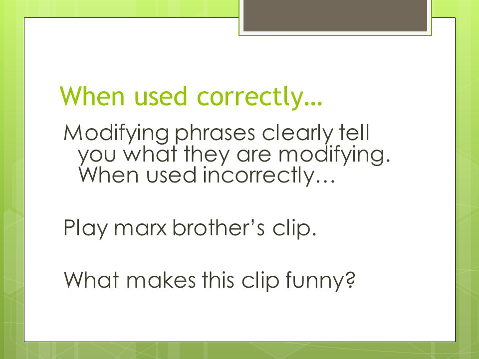 When used correctly… Modifying phrases clearly tell you what they are modifying.