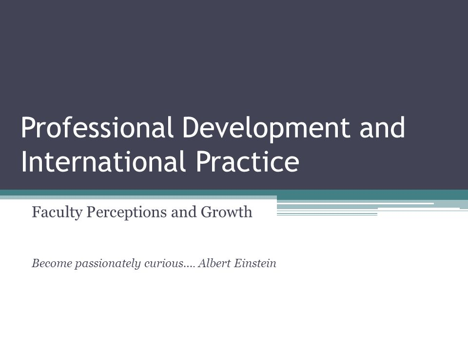 Professional Development and International Practice Faculty Perceptions and Growth Become passionately curious….