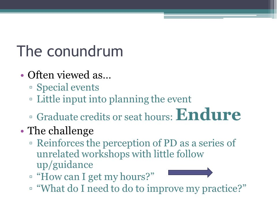 The conundrum Often viewed as… ▫Special events ▫Little input into planning the event ▫Graduate credits or seat hours: Endure The challenge ▫Reinforces the perception of PD as a series of unrelated workshops with little follow up/guidance ▫ How can I get my hours? ▫ What do I need to do to improve my practice?
