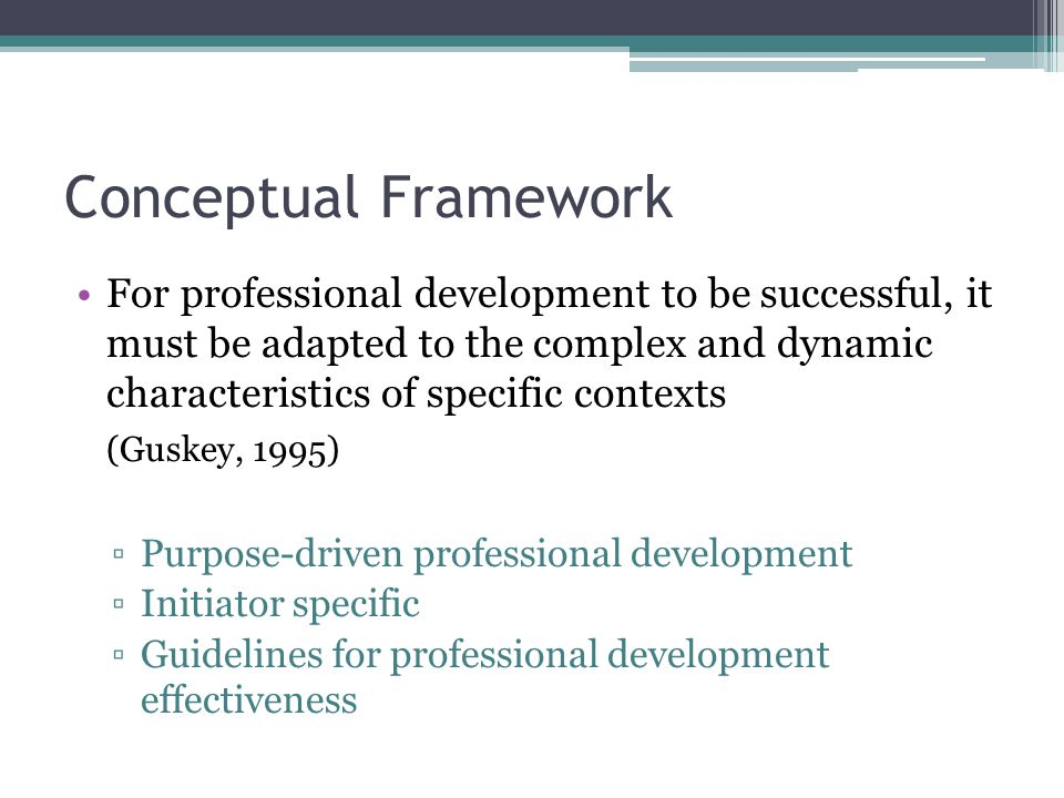 Conceptual Framework For professional development to be successful, it must be adapted to the complex and dynamic characteristics of specific contexts (Guskey, 1995) ▫Purpose-driven professional development ▫Initiator specific ▫Guidelines for professional development effectiveness