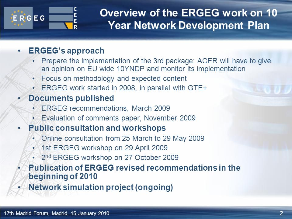 2 17th Madrid Forum, Madrid, 15 January 2010 Overview of the ERGEG work on 10 Year Network Development Plan ERGEG's approach Prepare the implementation of the 3rd package: ACER will have to give an opinion on EU wide 10YNDP and monitor its implementation Focus on methodology and expected content ERGEG work started in 2008, in parallel with GTE+ Documents published ERGEG recommendations, March 2009 Evaluation of comments paper, November 2009 Public consultation and workshops Online consultation from 25 March to 29 May st ERGEG workshop on 29 April nd ERGEG workshop on 27 October 2009 Publication of ERGEG revised recommendations in the beginning of 2010 Network simulation project (ongoing)