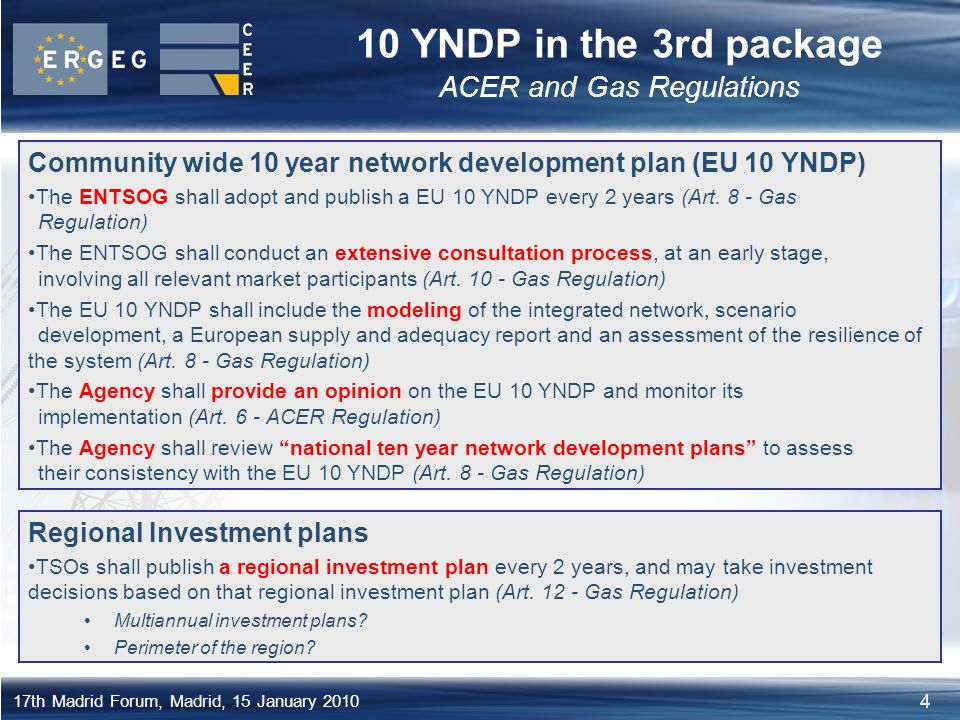 4 17th Madrid Forum, Madrid, 15 January YNDP in the 3rd package ACER and Gas Regulations Community wide 10 year network development plan (EU 10 YNDP) The ENTSOG shall adopt and publish a EU 10 YNDP every 2 years (Art.