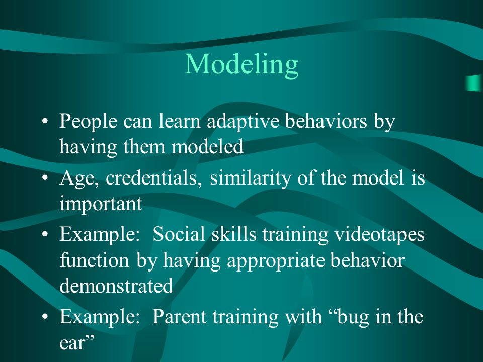 Modeling People can learn adaptive behaviors by having them modeled Age, credentials, similarity of the model is important Example: Social skills training videotapes function by having appropriate behavior demonstrated Example: Parent training with bug in the ear