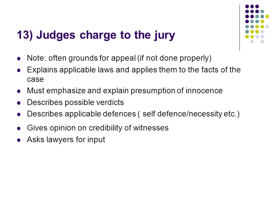 13) Judges charge to the jury Note: often grounds for appeal (if not done properly) Explains applicable laws and applies them to the facts of the case Must emphasize and explain presumption of innocence Describes possible verdicts Describes applicable defences ( self defence/necessity etc.) Gives opinion on credibility of witnesses Asks lawyers for input