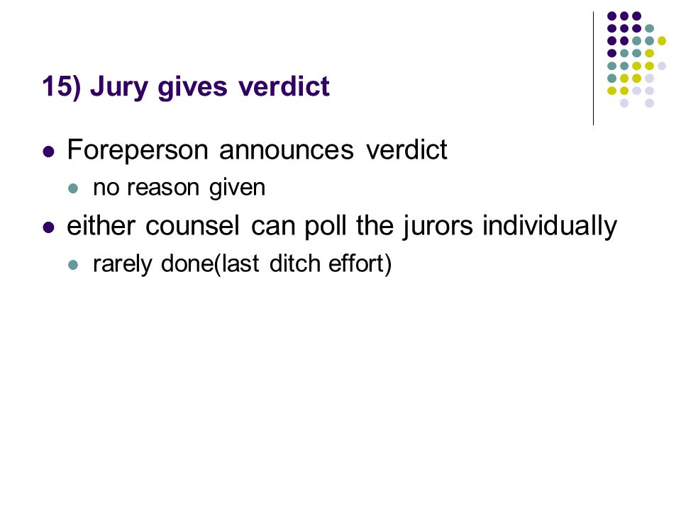 15) Jury gives verdict Foreperson announces verdict no reason given either counsel can poll the jurors individually rarely done(last ditch effort)