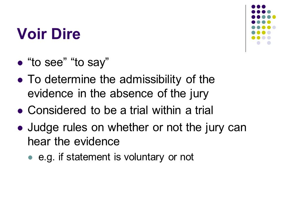 Voir Dire to see to say To determine the admissibility of the evidence in the absence of the jury Considered to be a trial within a trial Judge rules on whether or not the jury can hear the evidence e.g.
