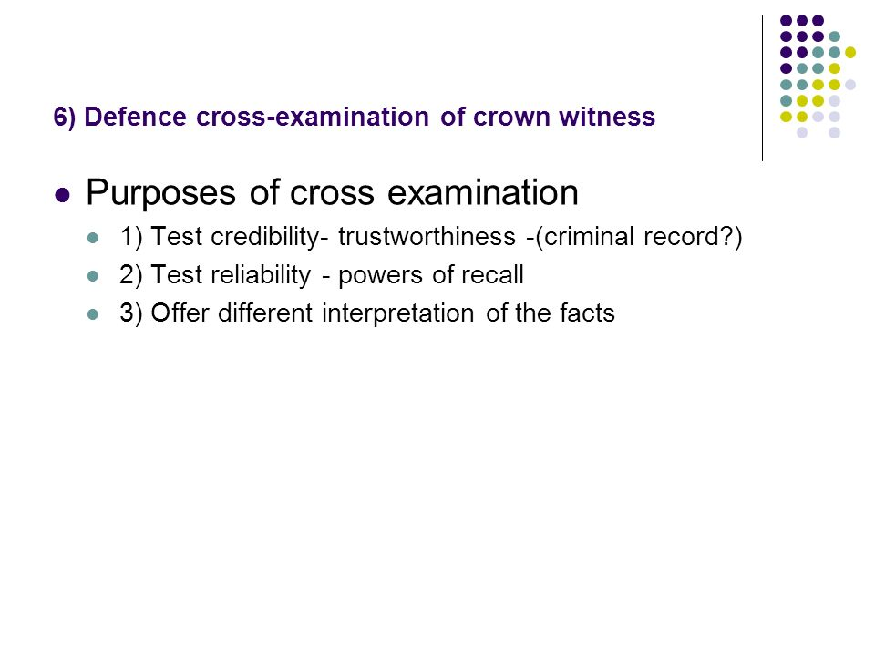 6) Defence cross-examination of crown witness Purposes of cross examination 1) Test credibility- trustworthiness -(criminal record ) 2) Test reliability - powers of recall 3) Offer different interpretation of the facts