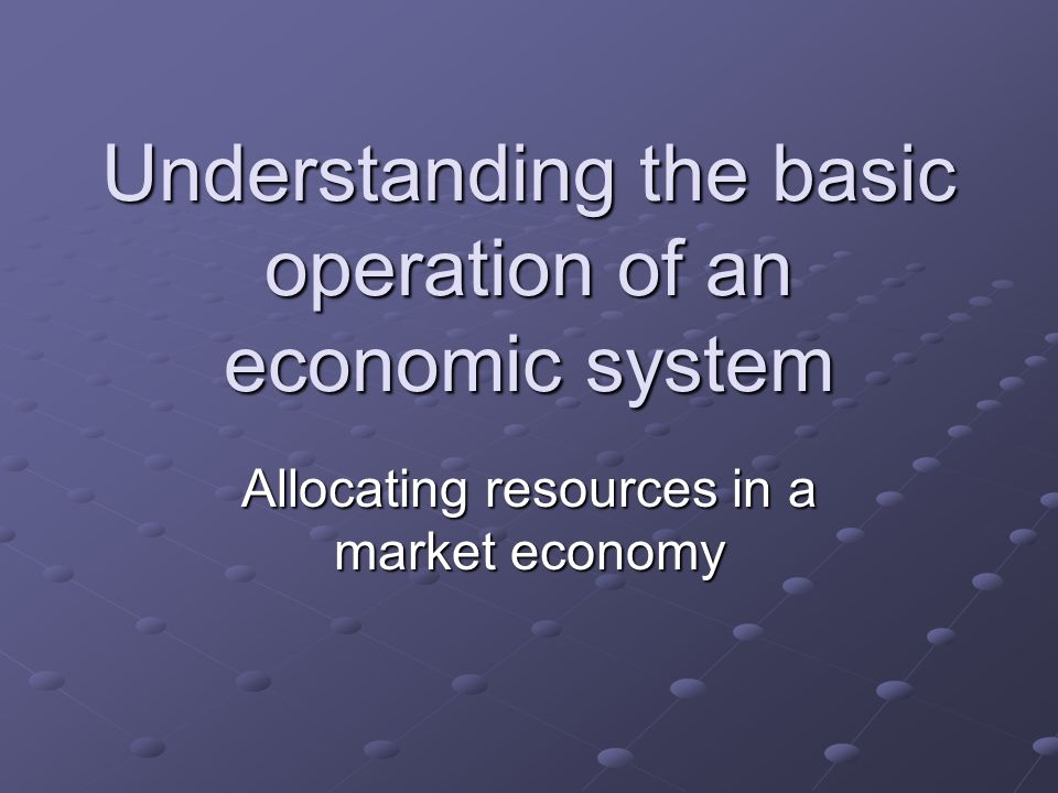 Understanding the basic operation of an economic system Allocating resources in a market economy