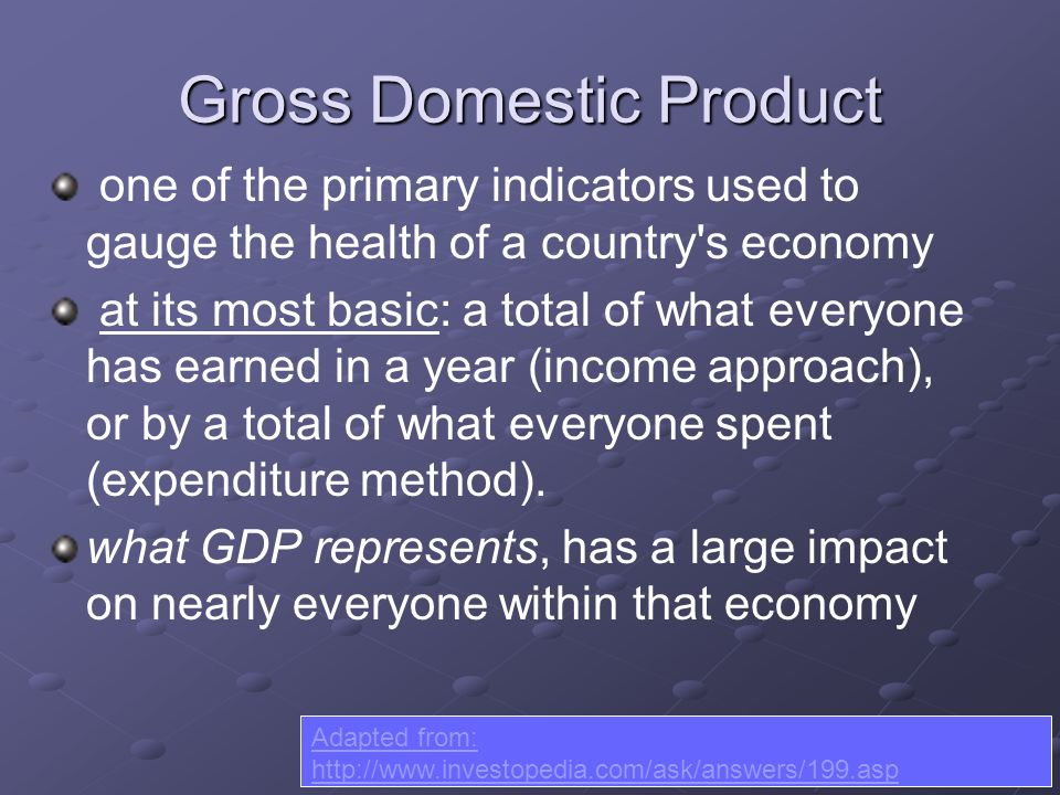 Gross Domestic Product one of the primary indicators used to gauge the health of a country s economy at its most basic: a total of what everyone has earned in a year (income approach), or by a total of what everyone spent (expenditure method).