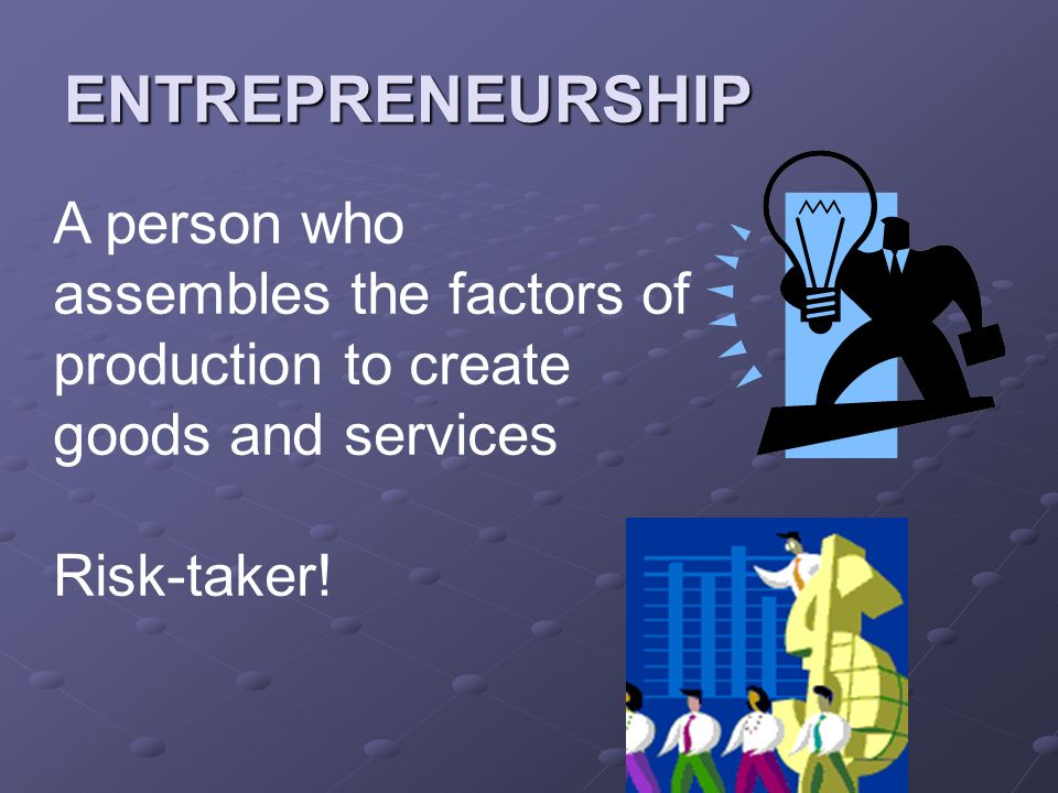 ENTREPRENEURSHIP A person who assembles the factors of production to create goods and services Risk-taker!