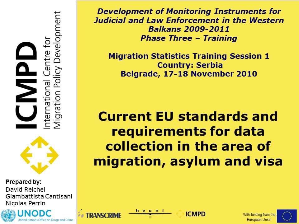 Prepared by: Current EU standards and requirements for data collection in the area of migration, asylum and visa David Reichel Giambattista Cantisani Nicolas Perrin Development of Monitoring Instruments for Judicial and Law Enforcement in the Western Balkans Phase Three – Training Migration Statistics Training Session 1 Country: Serbia Belgrade, November 2010 With funding from the European Union