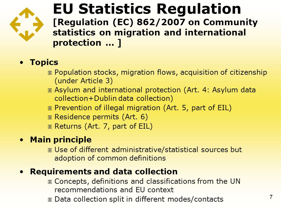 EU Statistics Regulation [Regulation (EC) 862/2007 on Community statistics on migration and international protection … ] Topics  Population stocks, migration flows, acquisition of citizenship (under Article 3)  Asylum and international protection (Art.