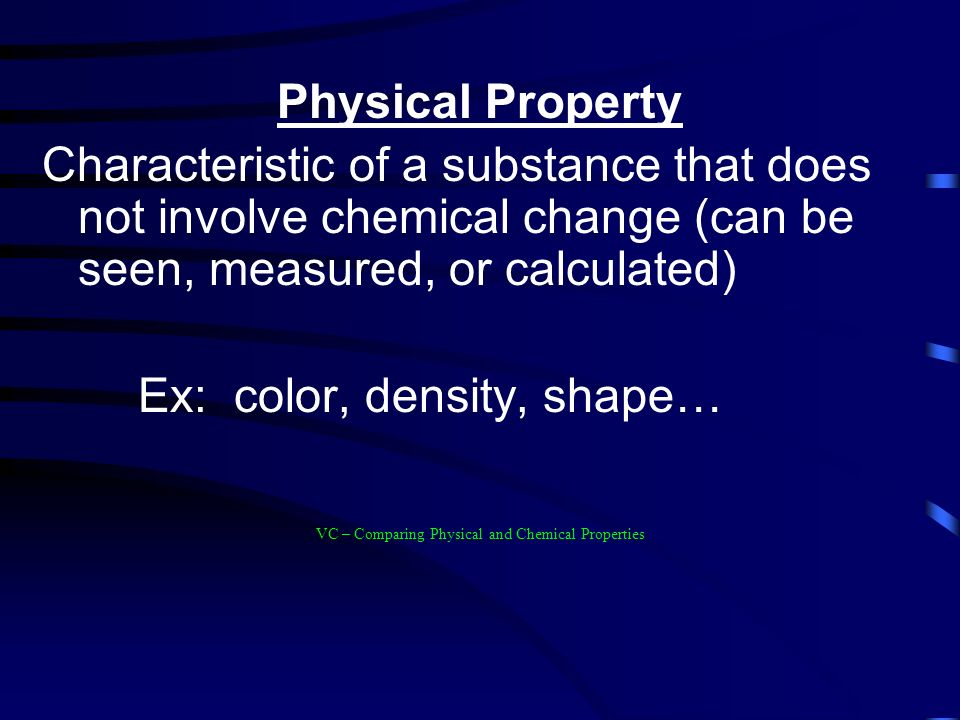 Physical Property Characteristic of a substance that does not involve chemical change (can be seen, measured, or calculated) Ex: color, density, shape… VC – Comparing Physical and Chemical Properties