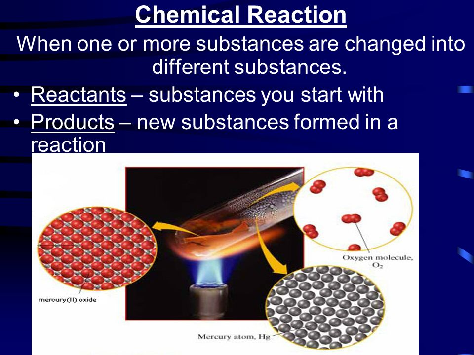Chemical Reaction When one or more substances are changed into different substances.