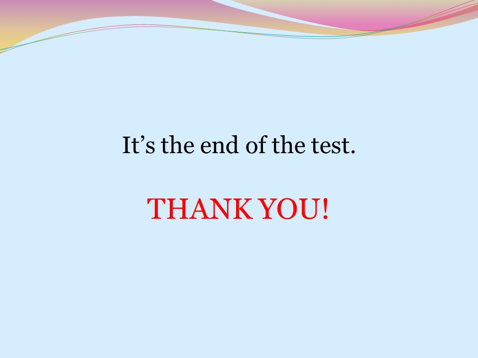 It's the end of the test. THANK YOU!