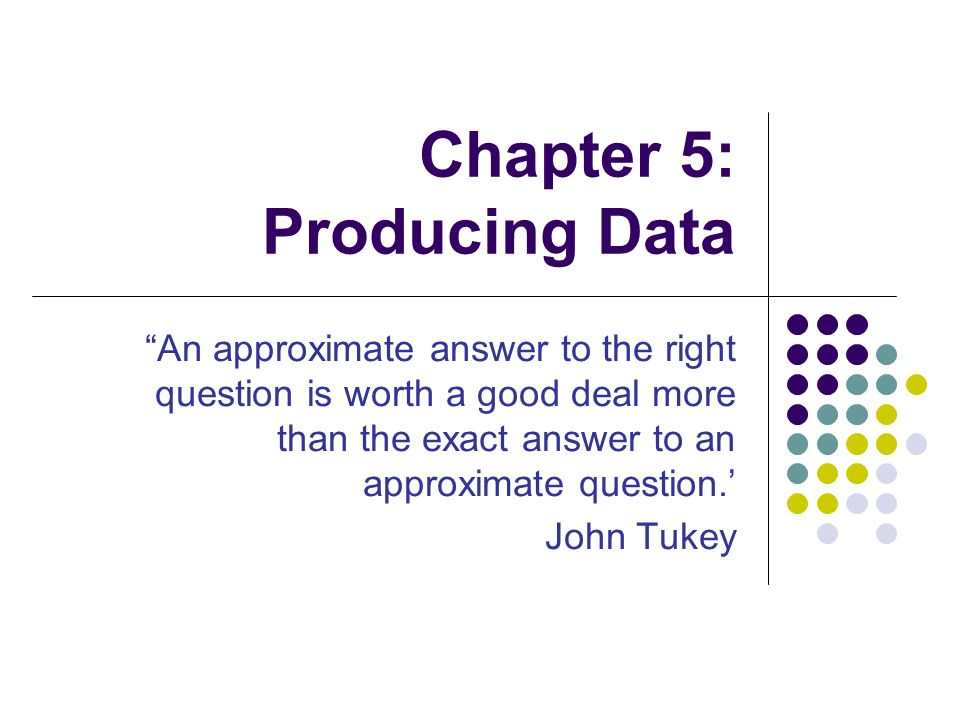 Chapter 5: Producing Data An approximate answer to the right question is worth a good deal more than the exact answer to an approximate question.' John Tukey