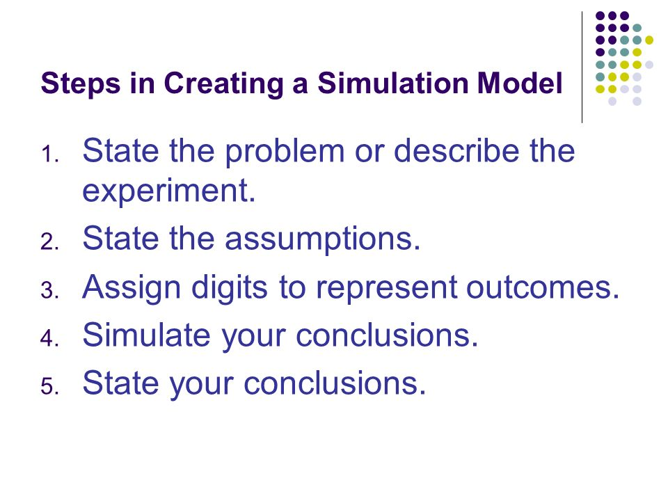 Steps in Creating a Simulation Model 1. State the problem or describe the experiment.