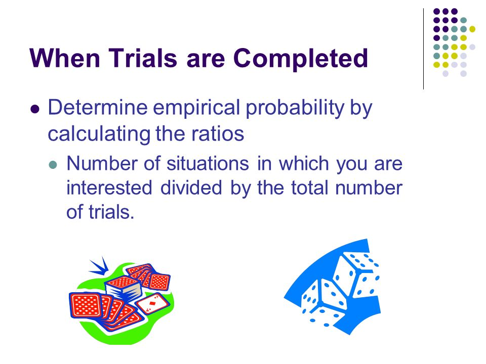 When Trials are Completed Determine empirical probability by calculating the ratios Number of situations in which you are interested divided by the total number of trials.