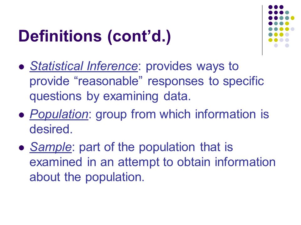 Definitions (cont'd.) Statistical Inference: provides ways to provide reasonable responses to specific questions by examining data.
