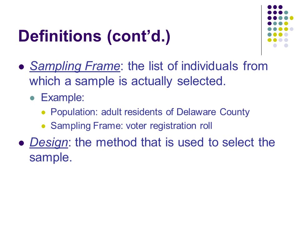 Definitions (cont'd.) Sampling Frame: the list of individuals from which a sample is actually selected.