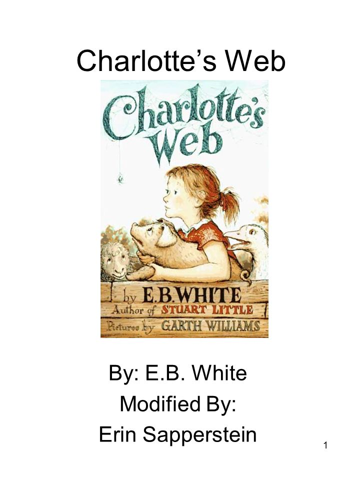 1 Charlotte's Web By: E.B. White Modified By: Erin Sapperstein