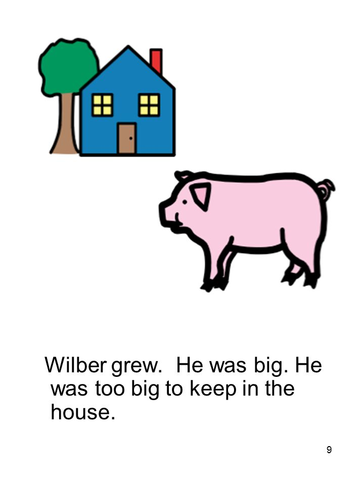 9 Wilber grew. He was big. He was too big to keep in the house.