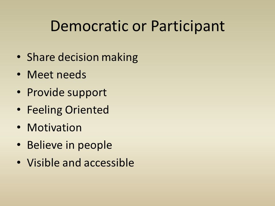 Share decision making Meet needs Provide support Feeling Oriented Motivation Believe in people Visible and accessible Democratic or Participant