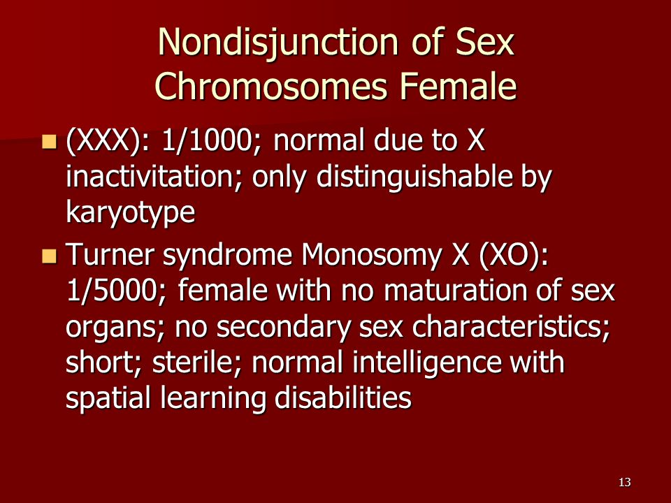 13 Nondisjunction of Sex Chromosomes Female (XXX): 1/1000; normal due to X inactivitation; only distinguishable by karyotype (XXX): 1/1000; normal due to X inactivitation; only distinguishable by karyotype Turner syndrome Monosomy X (XO): 1/5000; female with no maturation of sex organs; no secondary sex characteristics; short; sterile; normal intelligence with spatial learning disabilities Turner syndrome Monosomy X (XO): 1/5000; female with no maturation of sex organs; no secondary sex characteristics; short; sterile; normal intelligence with spatial learning disabilities