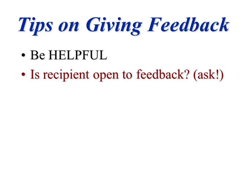 Tips on Giving Feedback Be HELPFULBe HELPFUL Is recipient open to feedback.