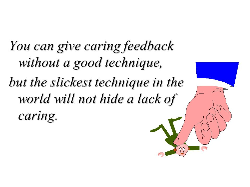 You can give caring feedback without a good technique, but the slickest technique in the world will not hide a lack of caring.