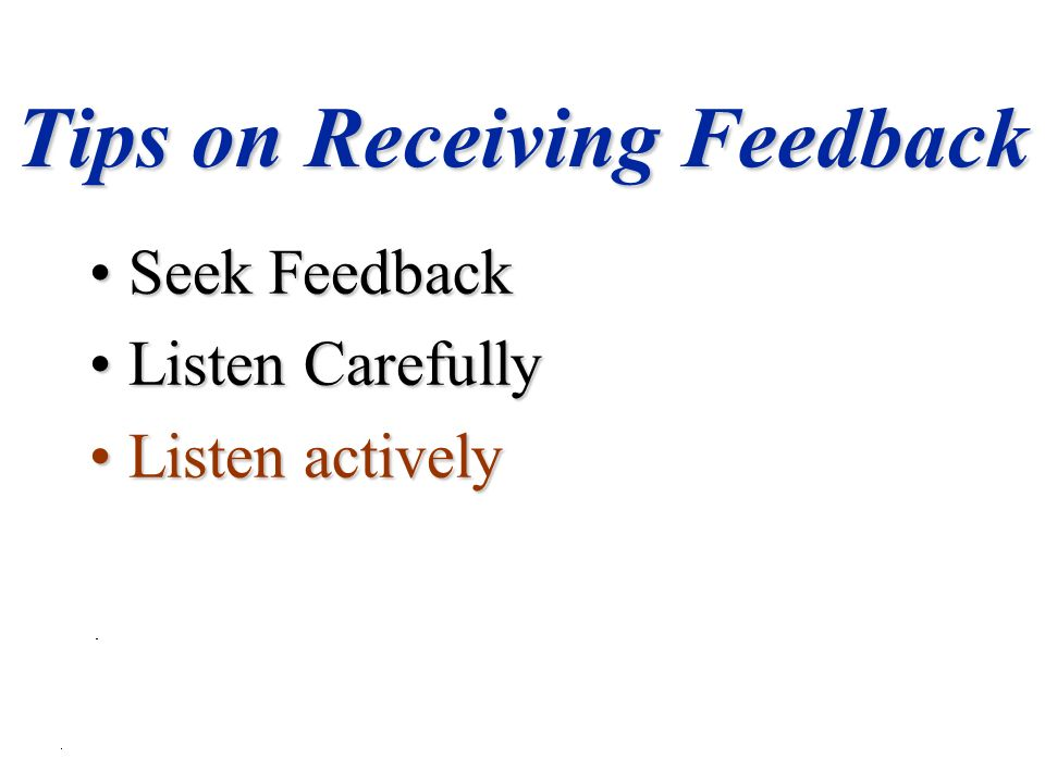Tips on Receiving Feedback Seek FeedbackSeek Feedback Listen CarefullyListen Carefully Listen activelyListen actively
